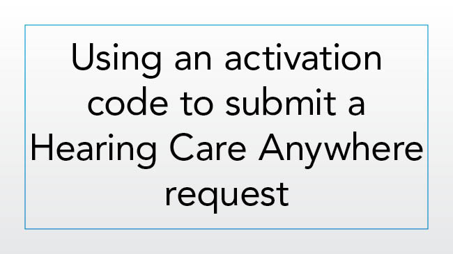 How to submit a Hearing Care Anywhere request using an activation code